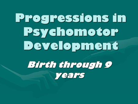 Progressions in Psychomotor Development Birth through 9 years.