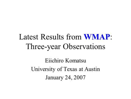 WMAP Latest Results from WMAP: Three-year Observations Eiichiro Komatsu University of Texas at Austin January 24, 2007.