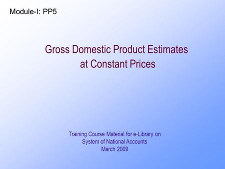 Gross Domestic Product Estimates at Constant Prices Training Course Material for e-Library on System of National Accounts March 2009 Module-I: PP5.