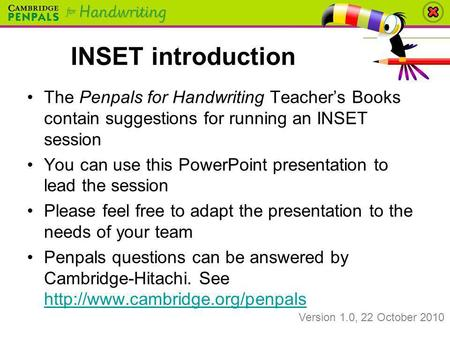 INSET introduction The Penpals for Handwriting Teacher's Books contain suggestions for running an INSET session You can use this PowerPoint presentation.