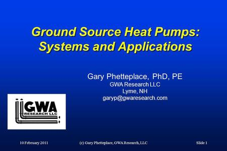 Ground Source Heat Pumps: Systems and Applications 10 February 2011(c) Gary Phetteplace, GWA Research, LLCSlide 1 Gary Phetteplace, PhD, PE GWA Research.