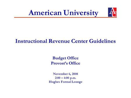 Instructional Revenue Center Guidelines Budget Office Provosts Office November 6, 2008 2:00 – 4:00 p.m. Hughes Formal Lounge American University.