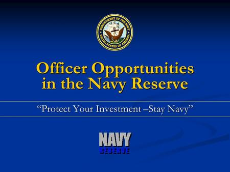 Officer Opportunities in the Navy Reserve Protect Your Investment –Stay Navy.