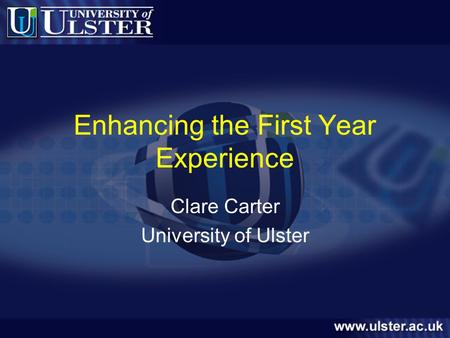 Enhancing the First Year Experience Clare Carter University of Ulster.
