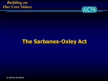 Building on Our Core Values Building on Our Core Values © 2003 by the AICPA The Sarbanes-Oxley Act.