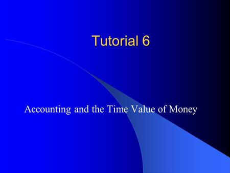 Tutorial 6 Accounting and the Time Value of Money.