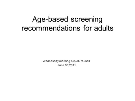 Age-based screening recommendations for adults Wednesday morning clinical rounds June 8 th 2011.