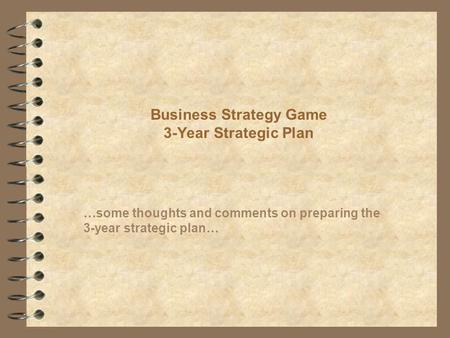 Business Strategy Game 3-Year Strategic Plan …some thoughts and comments on preparing the 3-year strategic plan…