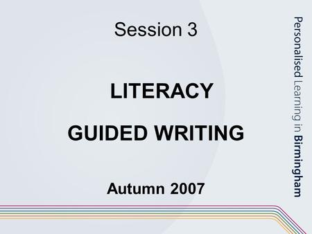 Session 3 LITERACY GUIDED WRITING Autumn 2007.
