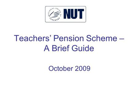Teachers Pension Scheme – A Brief Guide October 2009.