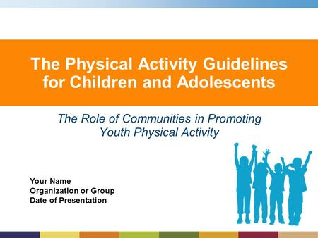 Your Name Organization or Group Date of Presentation The Physical Activity Guidelines for Children and Adolescents The Role of Communities in Promoting.