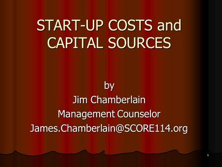 1 START-UP COSTS and CAPITAL SOURCES by Jim Chamberlain Management Counselor