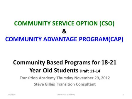 COMMUNITY SERVICE OPTION (CSO) & COMMUNITY ADVANTAGE PROGRAM(CAP) Community Based Programs for 18-21 Year Old Students Draft 11-14 Transition Academy Thursday.