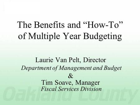 The Benefits and How-To of Multiple Year Budgeting Laurie Van Pelt, Director Department of Management and Budget & Tim Soave, Manager Fiscal Services Division.