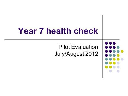 Year 7 health check Pilot Evaluation July/August 2012.