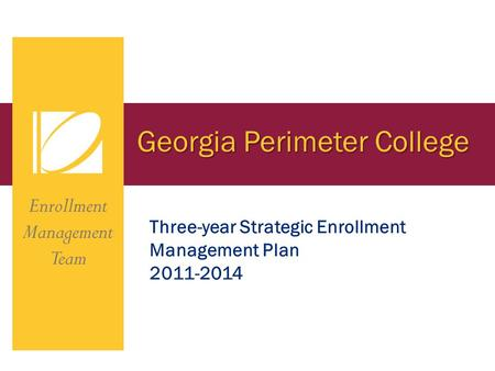 Georgia Perimeter College Enrollment Management Team Three-year Strategic Enrollment Management Plan 2011-2014.