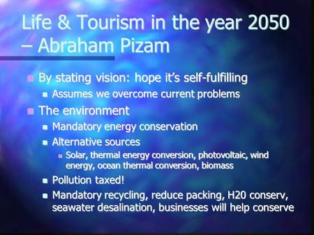 Life & Tourism in the year 2050 – Abraham Pizam By stating vision: hope its self-fulfilling By stating vision: hope its self-fulfilling Assumes we overcome.