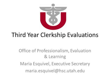 Third Year Clerkship Evaluations Office of Professionalism, Evaluation & Learning Maria Esquivel, Executive Secretary