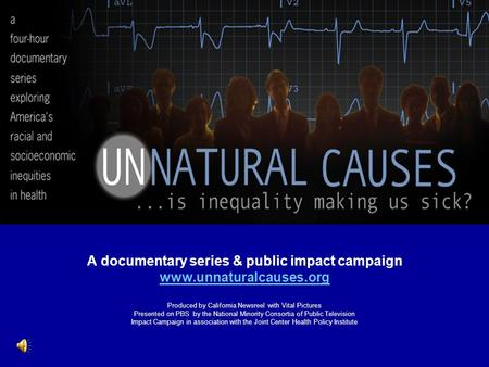 A documentary series & public impact campaign www.unnaturalcauses.org Produced by California Newsreel with Vital Pictures Presented on PBS by the National.