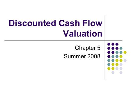 Discounted Cash Flow Valuation Chapter 5 Summer 2008.