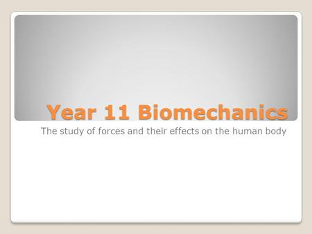Year 11 Biomechanics The study of forces and their effects on the human body.
