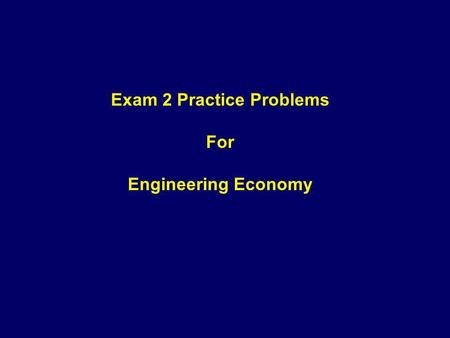 Exam 2 Practice Problems For Engineering Economy.
