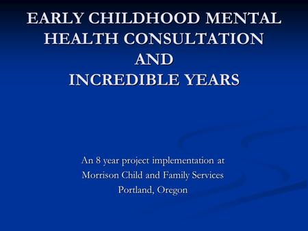 EARLY CHILDHOOD MENTAL HEALTH CONSULTATION AND INCREDIBLE YEARS An 8 year project implementation at Morrison Child and Family Services Portland, Oregon.