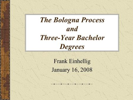 The Bologna Process and Three-Year Bachelor Degrees Frank Einhellig January 16, 2008.