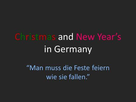 Christmas and New Years in Germany Man muss die Feste feiern wie sie fallen.