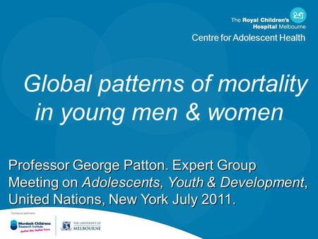 Centre for Adolescent Health Global patterns of mortality in young men & women Professor George Patton. Expert Group Meeting on Adolescents, Youth & Development,
