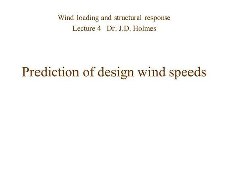 Prediction of design wind speeds Wind loading and structural response Lecture 4 Dr. J.D. Holmes.