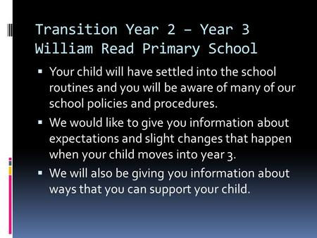 Transition Year 2 – Year 3 William Read Primary School Your child will have settled into the school routines and you will be aware of many of our school.