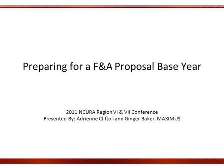 Preparing for a F&A Proposal Base Year 2011 NCURA Region VI & VII Conference Presented By: Adrienne Clifton and Ginger Baker, MAXIMUS.