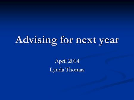 Advising for next year April 2014 Lynda Thomas. All students.