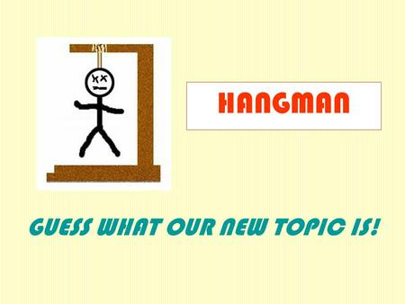 GUESS WHAT OUR NEW TOPIC IS! HANGMAN _ _ _ _ _ _ __ _ _ _ _ _ _ _ _ _ _ _ A B C D E F G H I J K L M N O P Q R S T U V W X Y Z.