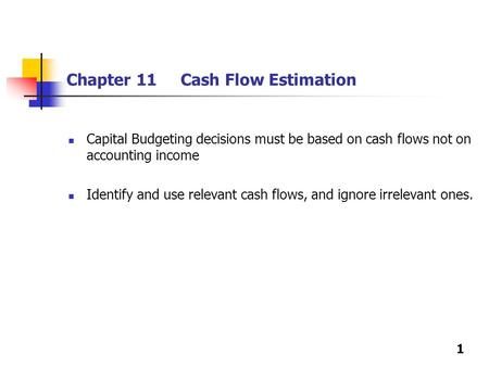 1 Chapter 11 Cash Flow Estimation Capital Budgeting decisions must be based on cash flows not on accounting income Identify and use relevant cash flows,