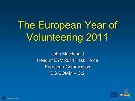 European Commission The European Year of Volunteering 2011 John Macdonald Head of EYV 2011 Task Force European Commission DG COMM – C.2.