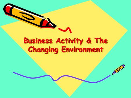 Business Activity & The Changing Environment. Task 1 Write down your name and what grade you would like to achieve in Business & how you expect to get.
