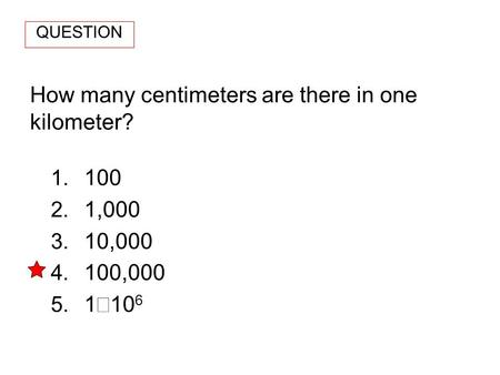 How many centimeters are there in one kilometer? 1. 100 2. 1,000 3. 10,000 4. 100,000 5. 1 10 6 QUESTION.