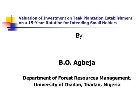 Valuation of Investment on Teak Plantation Establishment on a 15-Year-Rotation for Intending Small Holders By B.O. Agbeja Department of Forest Resources.