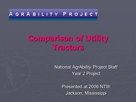 Comparison of Utility Tractors National AgrAbility Project Staff Year 2 Project Presented at 2006 NTW Jackson, Mississippi.