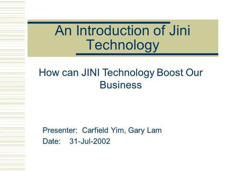 An Introduction of Jini Technology Presenter: Carfield Yim, Gary Lam Date: 31-Jul-2002 How can JINI Technology Boost Our Business.