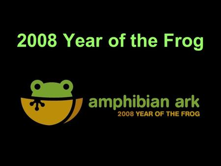 2008 Year of the Frog. Why do we need a campaign? Amphibians are declining rapidly Species, genera and even families becoming extinct at an alarming rate.