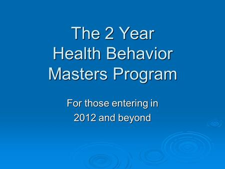 The 2 Year Health Behavior Masters Program For those entering in 2012 and beyond.