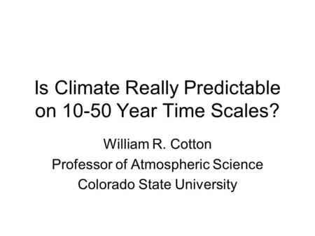 Is Climate Really Predictable on 10-50 Year Time Scales? William R. Cotton Professor of Atmospheric Science Colorado State University.