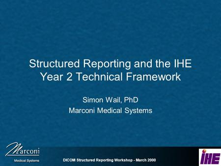 DICOM Structured Reporting Workshop - March 2000 Structured Reporting and the IHE Year 2 Technical Framework Simon Wail, PhD Marconi Medical Systems.
