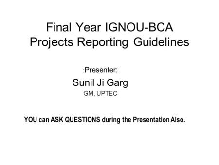 Final Year IGNOU-BCA Projects Reporting Guidelines : Presenter: Sunil Ji Garg GM, UPTEC YOU can ASK QUESTIONS during the Presentation Also.