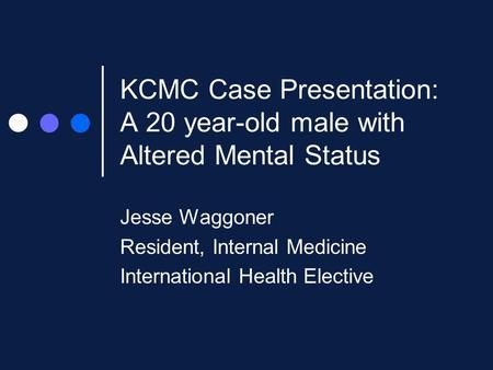 KCMC Case Presentation: A 20 year-old male with Altered Mental Status Jesse Waggoner Resident, Internal Medicine International Health Elective.