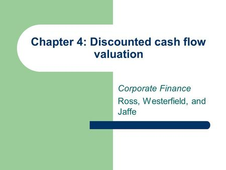 Chapter 4: Discounted cash flow valuation Corporate Finance Ross, Westerfield, and Jaffe.