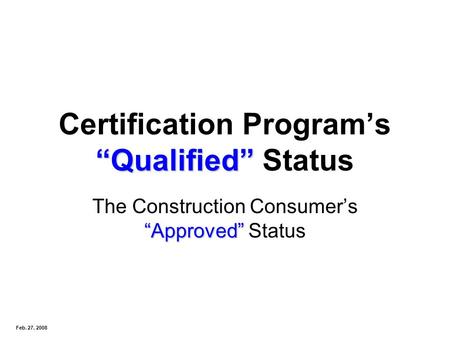Qualified Certification Programs Qualified Status Approved The Construction Consumers Approved Status Feb. 27, 2008.